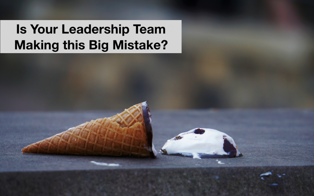 Is Your Leadership Team Making This Big Mistake?